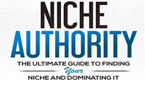 Niche Authority -The Ultimate Guide to Finding Your Niche And Dominating Free Download